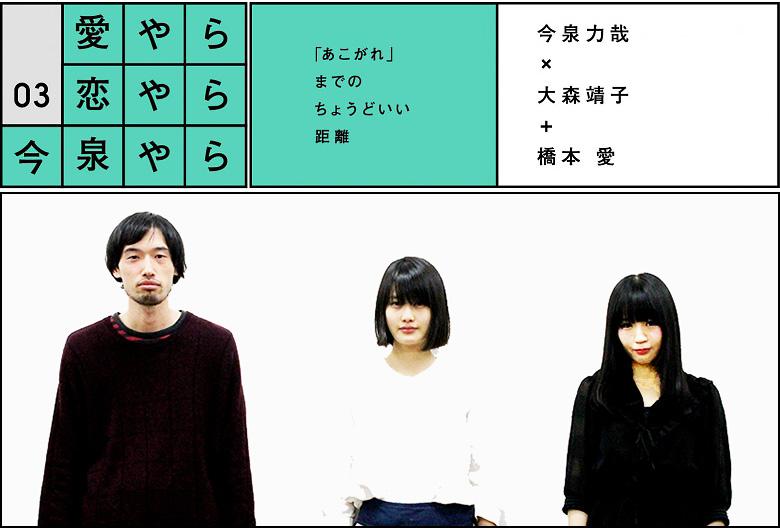 愛やら恋やら今泉やら vol.3  今泉力哉×大森靖子+橋本愛(前編)