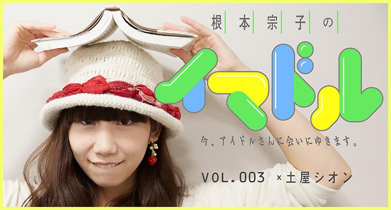 根本宗子の今、アイドルさんに会いにゆきます。  vol.3 ×土屋シオン(前編)