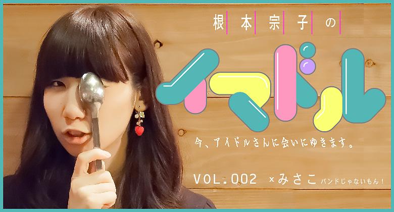 根本宗子の今、アイドルさんに会いにゆきます。  vol.2 ×みさこ(前編)