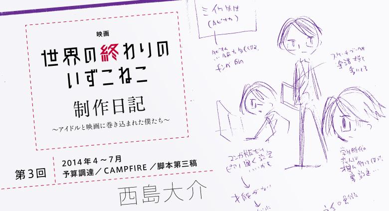【第3回】映画『世界の終わりのいずこねこ』制作日記 ~アイドルと映画に巻き込まれた僕たち~ 西島大介