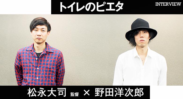 『トイレのピエタ』 松永大司監督 & 野田洋次郎 インタビュー