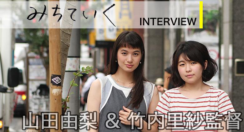 『みちていく』 山田由梨 & 竹内里紗監督 インタビュー