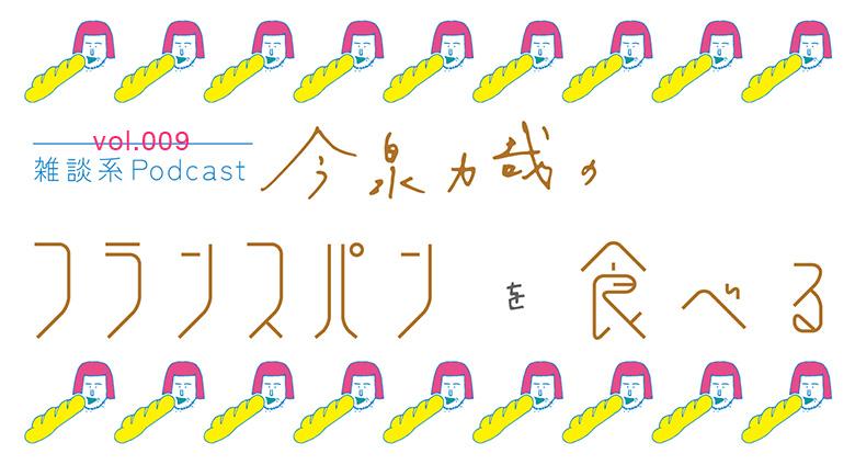 【第9回】雑談系Podcast 今泉力哉のフランスパンを食べる