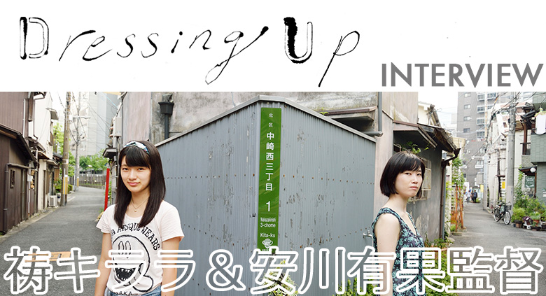 『Dressing Up』 祷キララ & 安川有果監督 インタビュー
