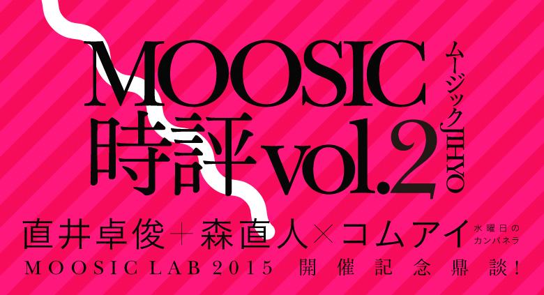 MOOSIC時評 vol.2 直井卓俊+森直人×コムアイ(水曜日のカンパネラ)