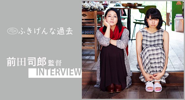 『ふきげんな過去』 前田司郎監督 インタビュー