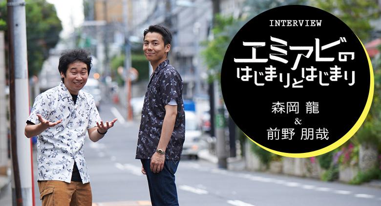 『エミアビのはじまりとはじまり』森岡龍 & 前野朋哉 インタビュー