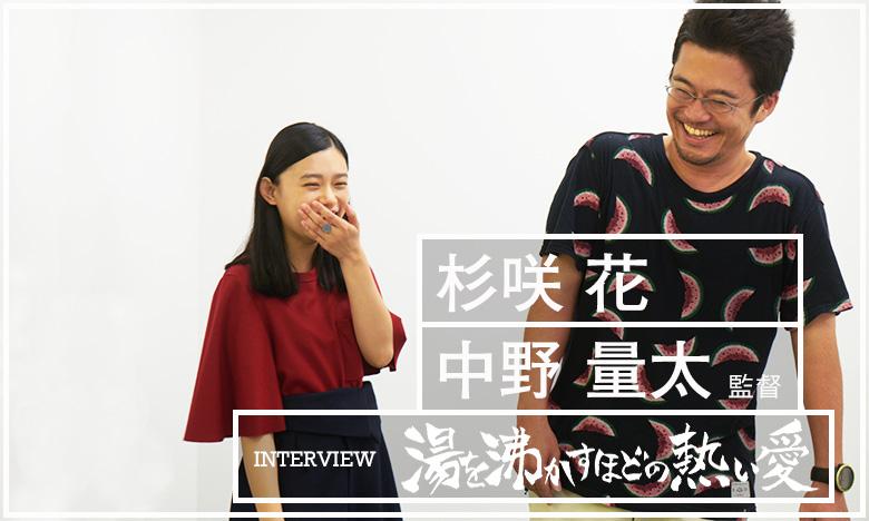『湯を沸かすほどの熱い愛』杉咲花 & 中野量太監督 インタビュー