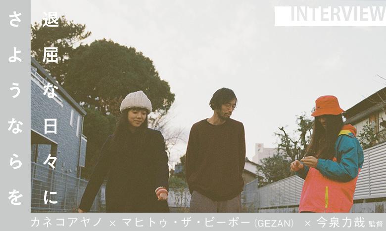 『退屈な日々にさようならを』 カネコアヤノ & マヒトゥ・ザ・ピーポー(GEZAN)& 今泉力哉監督 インタビュー