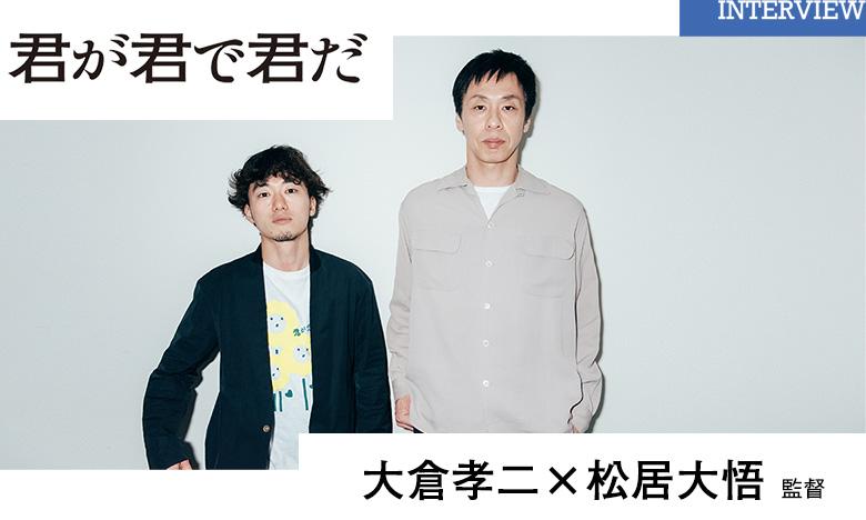 『君が君で君だ』 大倉孝二 & 松居大悟監督 インタビュー